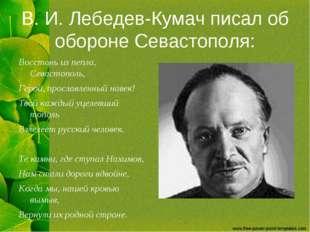 В. И. Лебедев-Кумач писал об обороне Севастополя: Восстань из пепла, Севастоп