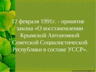 12 февраля 1991г. - принятие закона «О восстановлении Крымской Автономной Сов