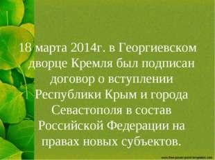 18 марта 2014г. в Георгиевском дворце Кремля был подписан договор о вступлени