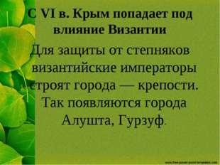 С VI в. Крым попадает под влияние Византии Для защиты от степняков византийск