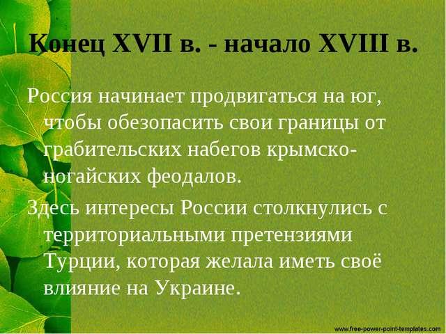 Конец XVII в. - начало XVIII в. Россия начинает продвигаться на юг, чтобы обе...