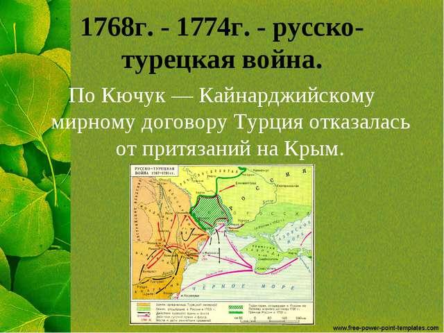 1768г. - 1774г. - русско-турецкая война. По Кючук — Кайнарджийскому мирному д...