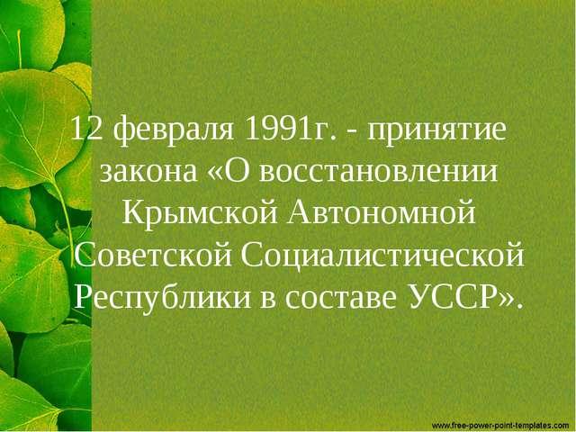 12 февраля 1991г. - принятие закона «О восстановлении Крымской Автономной Сов...