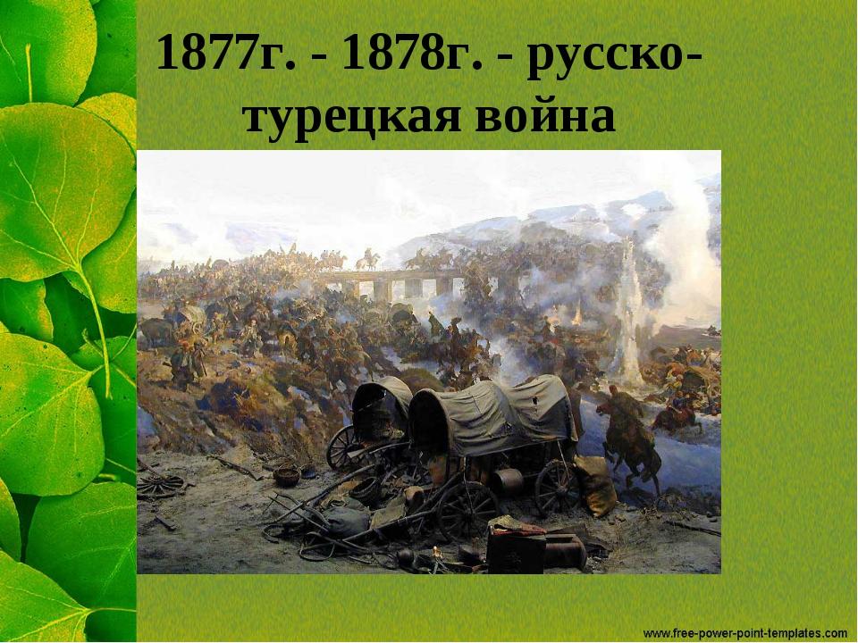 1877г. - 1878г. - русско-турецкая война