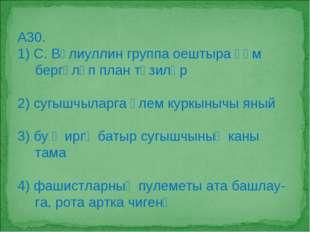 А30. 1) С. Вәлиуллин группа оештыра һәм бергәләп план төзиләр 2) сугышчыларга