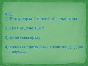 А31. Батырлар мәңгелеккә күңелдә кала 2) өмет кешене яшәтә 3) туган якны ярат