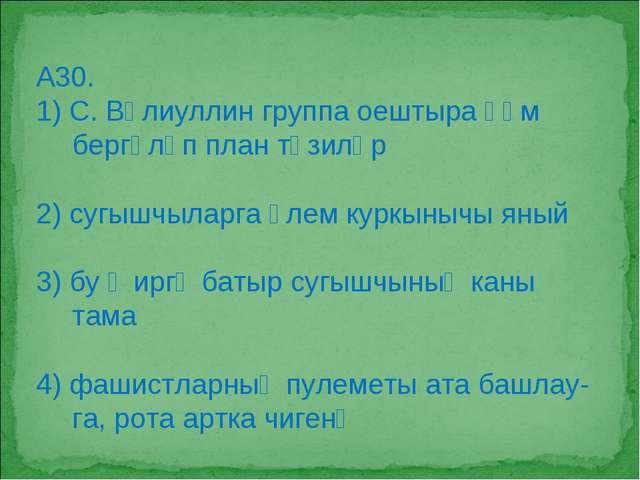 А30. 1) С. Вәлиуллин группа оештыра һәм бергәләп план төзиләр 2) сугышчыларга...