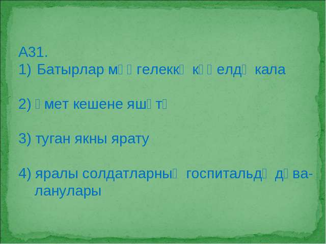 А31. Батырлар мәңгелеккә күңелдә кала 2) өмет кешене яшәтә 3) туган якны ярат...