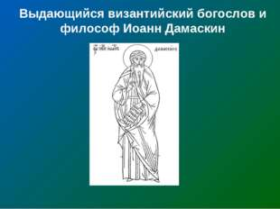 Выдающийся византийский богослов и философ Иоанн Дамаскин