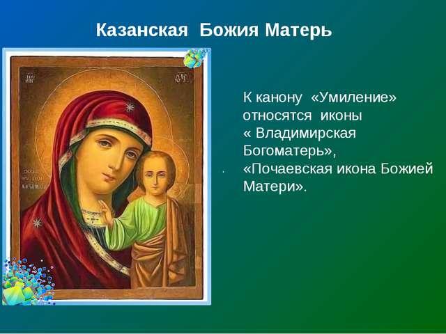. Казанская Божия Матерь К канону «Умиление» относятся иконы « Владимирская...