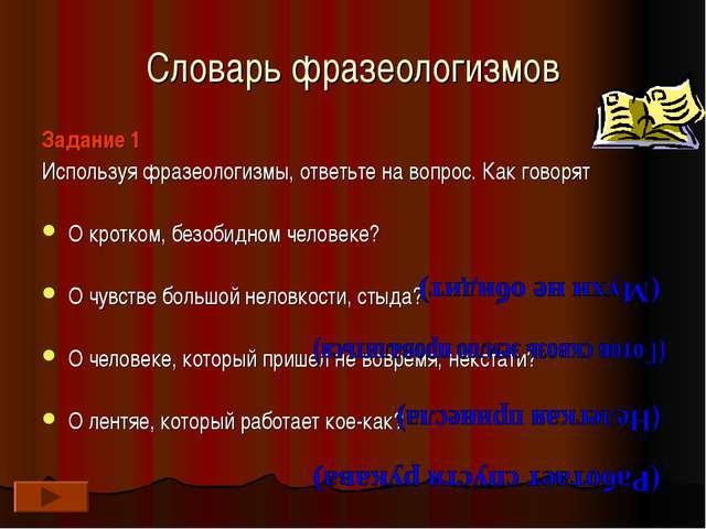 Словарь фразеологизмов Задание 1 Используя фразеологизмы, ответьте на вопрос....