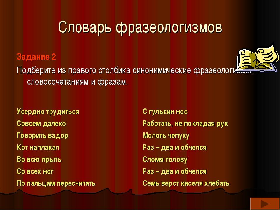 Словарь фразеологизмов Задание 2 Подберите из правого столбика синонимические...