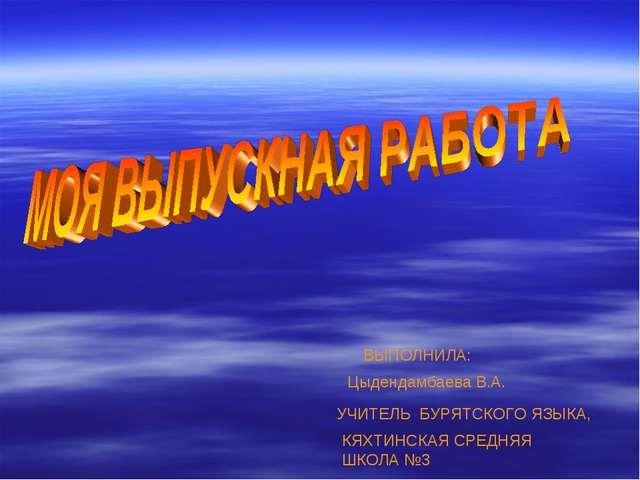 ВЫПОЛНИЛА: Цыдендамбаева В.А. УЧИТЕЛЬ БУРЯТСКОГО ЯЗЫКА, КЯХТИНСКАЯ СРЕДНЯЯ ШК...