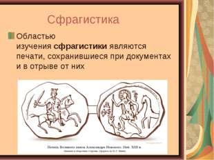 Сфрагистика Областью изучениясфрагистикиявляются печати, сохранившиеся при