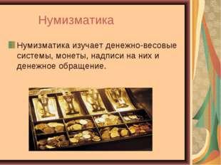 Нумизматика Нумизматикаизучает денежно-весовые системы, монеты, надписи на