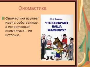 Ономастика Ономастикаизучает имена собственные, а историческая ономастика –