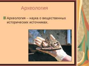 Археология Археология – наука о вещественных исторических источниках.
