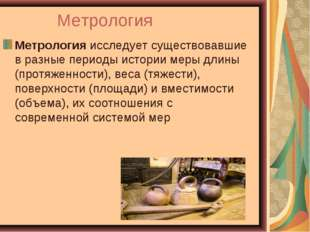 Метрология Метрологияисследует существовавшие в разные периоды истории меры