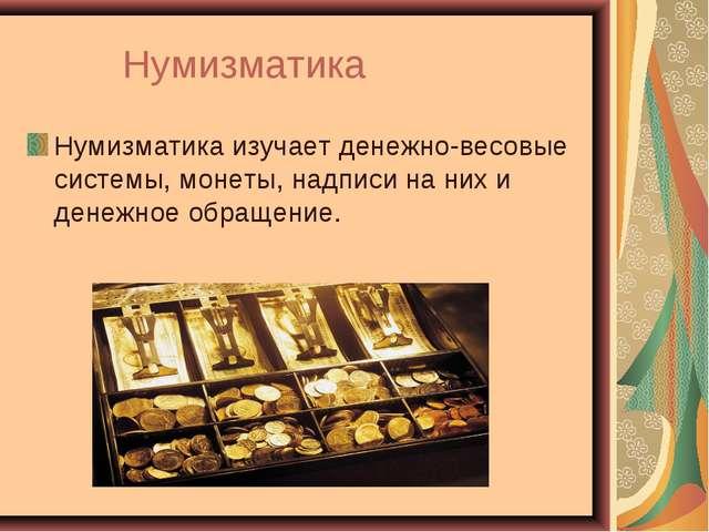 Нумизматика Нумизматикаизучает денежно-весовые системы, монеты, надписи на...