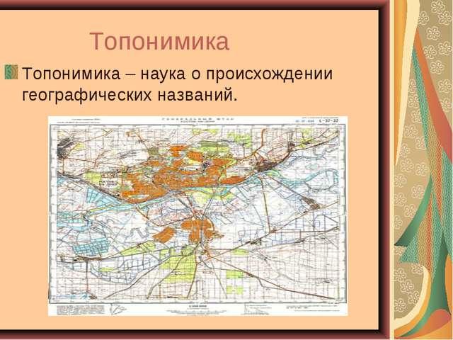 Топонимика Топонимика – наука о происхождении географических названий.
