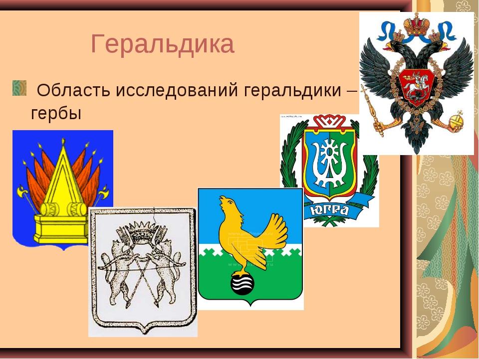 Геральдика Область исследований геральдики– гербы