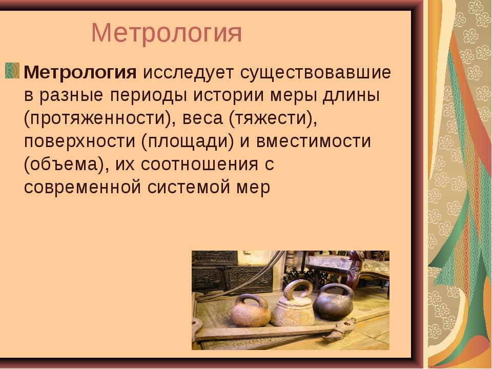 Метрология Метрологияисследует существовавшие в разные периоды истории меры...
