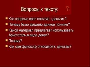 Вопросы к тексту: ? Кто впервые ввел понятие «деньги»? Почему было введено да
