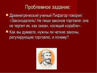 Проблемное задание: Древнегреческий ученый Пифагор говорил: «Законодатель! Не
