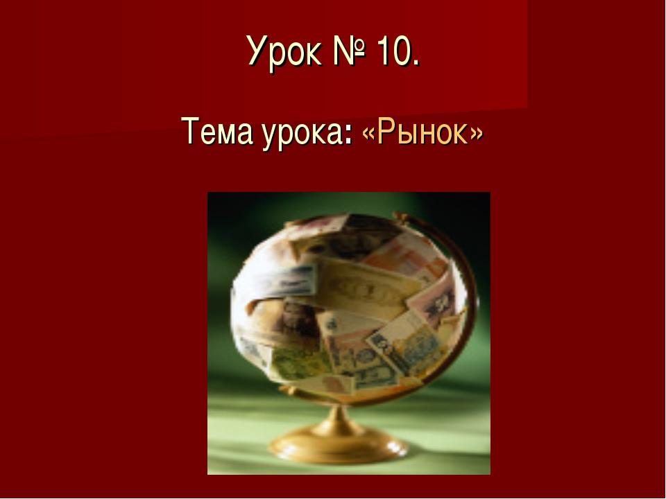 Урок № 10. Тема урока: «Рынок»