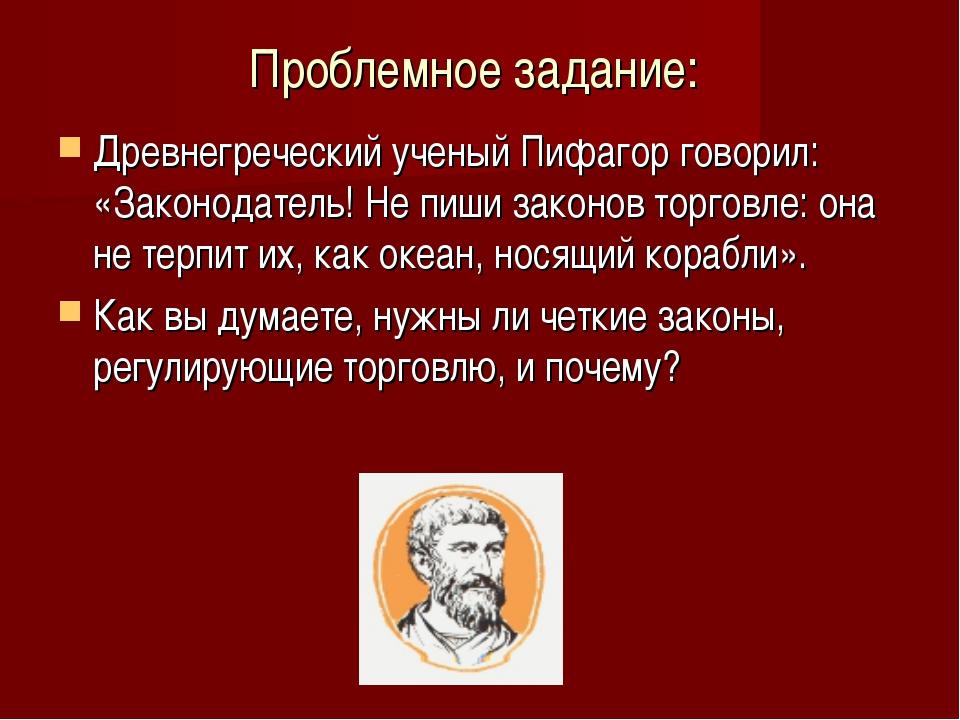Проблемное задание: Древнегреческий ученый Пифагор говорил: «Законодатель! Не...
