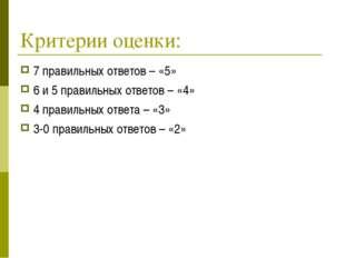 Критерии оценки: 7 правильных ответов – «5» 6 и 5 правильных ответов – «4» 4