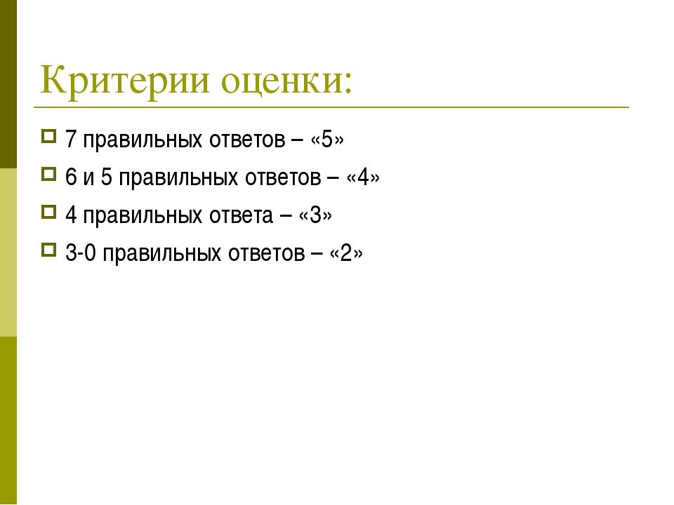 Критерии оценки: 7 правильных ответов – «5» 6 и 5 правильных ответов – «4» 4...