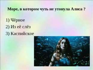 Море, в котором чуть не утонула Алиса ? 1) Чёрное 2) Из её слёз 3) Каспийское