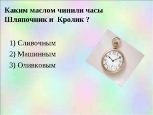 Каким маслом чинили часы Шляпочник и Кролик ? 1) Сливочным 2) Машинным 3) Оли
