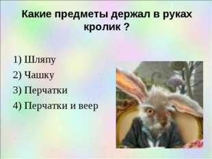 Какие предметы держал в руках кролик ? 1) Шляпу 2) Чашку 3) Перчатки 4) Перча