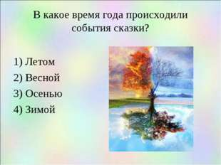 В какое время года происходили события сказки? 1) Летом 2) Весной 3) Осенью 4
