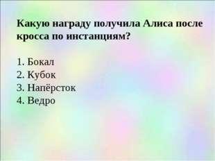 Какую награду получила Алиса после кросса по инстанциям? 1. Бокал 2. Кубок 3.