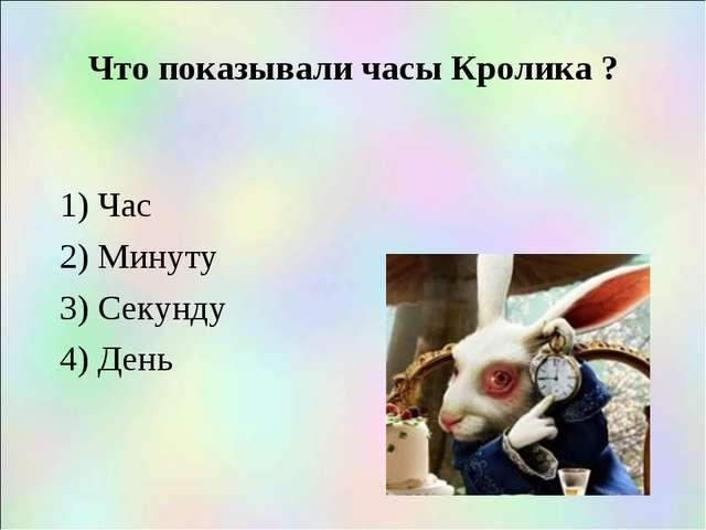 Что показывали часы Кролика ? 1) Час 2) Минуту 3) Секунду 4) День