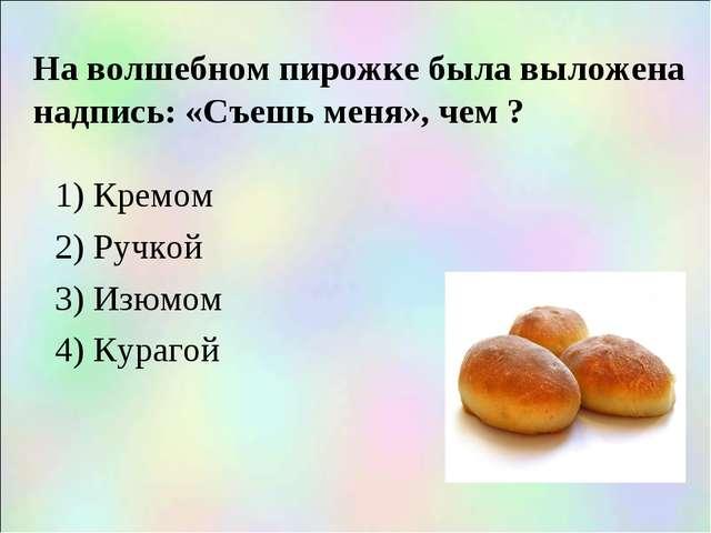 На волшебном пирожке была выложена надпись: «Съешь меня», чем ? 1) Кремом 2)...