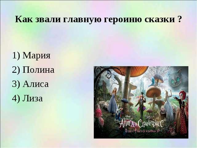 Как звали главную героиню сказки ? 1) Мария 2) Полина 3) Алиса 4) Лиза