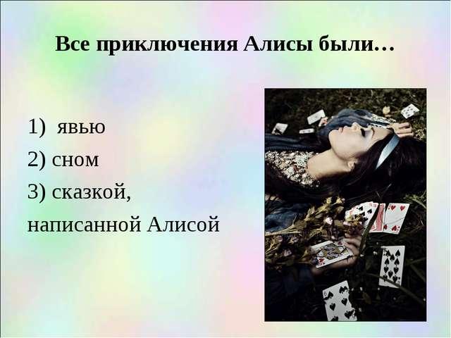 Все приключения Алисы были… 1) явью 2) сном 3) сказкой, написанной Алисой