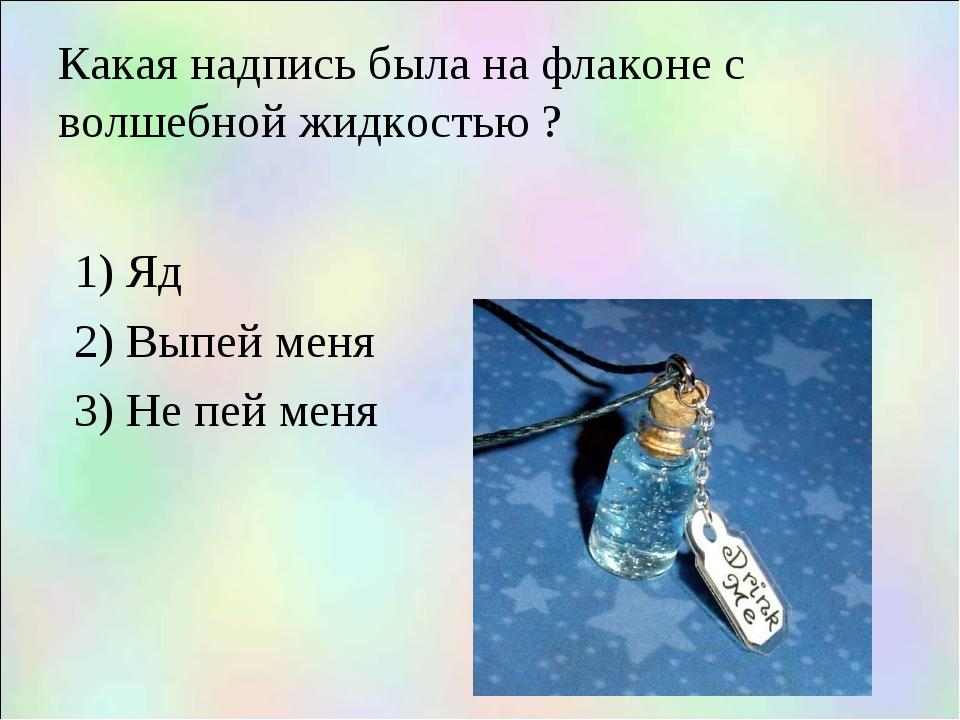 Какая надпись была на флаконе с волшебной жидкостью ? 1) Яд 2) Выпей меня 3)...