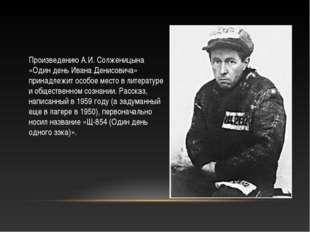 Произведению А.И. Солженицына «Один день Ивана Денисовича» принадлежит особое