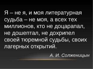 Я – не я, и моя литературная судьба – не моя, а всех тех миллионов, кто не до