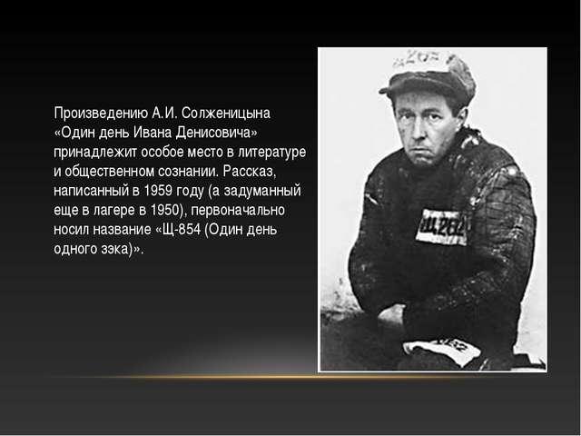 Произведению А.И. Солженицына «Один день Ивана Денисовича» принадлежит особое...