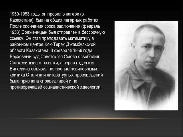 1950-1953 годы он провел в лагере (в Казахстане), был на общих лагерных работ...