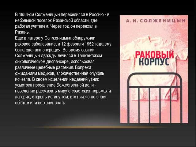 В 1956-ом Солженицын переселился в Россию - в небольшой поселок Рязанской обл...
