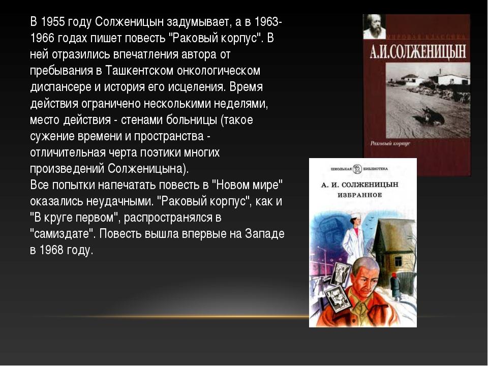 """В 1955 году Солженицын задумывает, а в 1963-1966 годах пишет повесть """"Раковый..."""