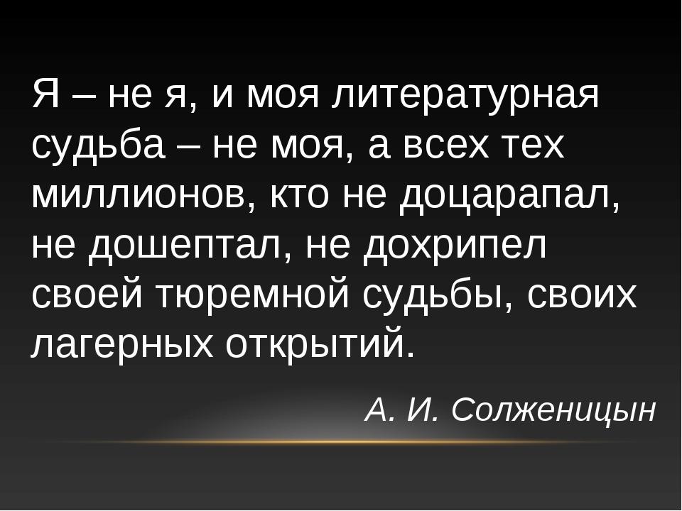Я – не я, и моя литературная судьба – не моя, а всех тех миллионов, кто не до...