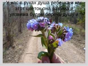 У нас в руках душа ребенка и как этот цветок она ранима и уязвима будем бере